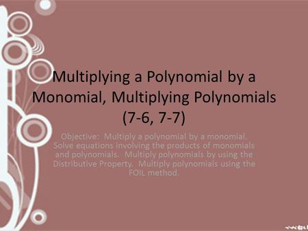 Multiplying a Polynomial by a Monomial, Multiplying Polynomials (7-6, 7-7) Objective: Multiply a polynomial by a monomial. Solve equations involving the.
