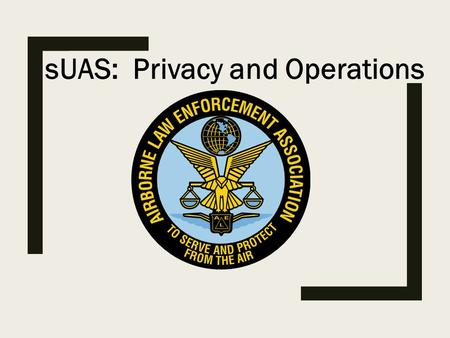 SUAS: Privacy and Operations. Don Roby ■Retired member of the Baltimore County Police Department after 35.5 years ■Current Chair of the IACP Aviation.