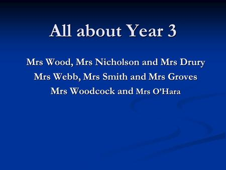 All about Year 3 Mrs Wood, Mrs Nicholson and Mrs Drury Mrs Webb, Mrs Smith and Mrs Groves Mrs Woodcock and Mrs O'Hara.