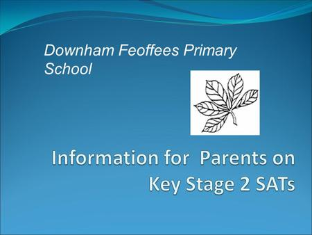 Downham Feoffees Primary School. What does SATs Stand For? Statutory Assessment Tasks and Tests (also includes Teacher Assessment). Usually taken at the.