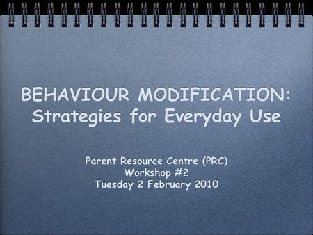 BEHAVIOUR MODIFICATION: Strategies for Everyday Use Parent Resource Centre (PRC) Workshop #2 Tuesday 2 February 2010 Parent Resource Centre (PRC) Workshop.