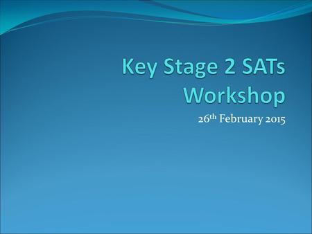 26 th February Objectives of Workshop To explain the format of the SATs To give parents an opportunity to look at past examples of SATs To give.