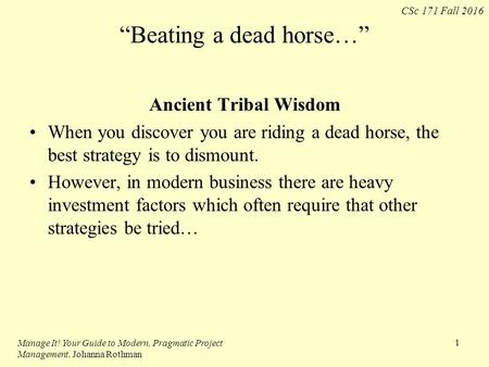 "CSc 171 Fall 2016 ""Beating a dead horse…"" Ancient Tribal Wisdom When you discover you are riding a dead horse, the best strategy is to dismount. However,"