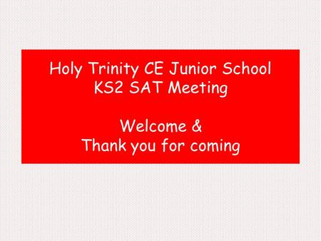 Holy Trinity CE Junior School KS2 SAT Meeting Welcome & Thank you for coming.