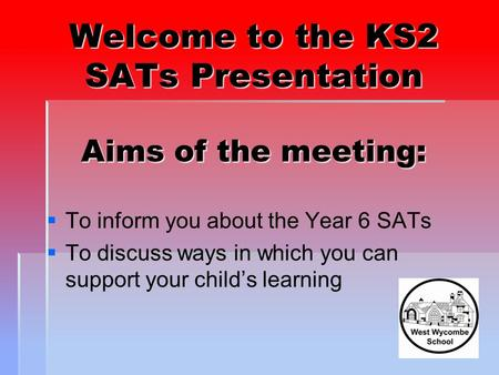 Welcome to the KS2 SATs Presentation Aims of the meeting:   To inform you about the Year 6 SATs   To discuss ways in which you can support your child's.