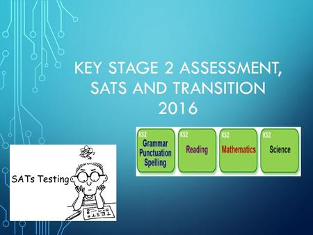 KEY STAGE 2 ASSESSMENT, SATS AND TRANSITION 2016.