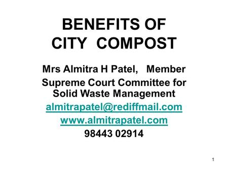 1 BENEFITS OF CITY COMPOST Mrs Almitra H Patel, Member Supreme Court Committee for Solid Waste Management