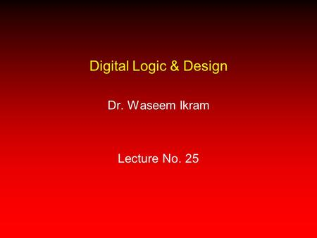 Digital Logic & Design Dr. Waseem Ikram Lecture No. 25.