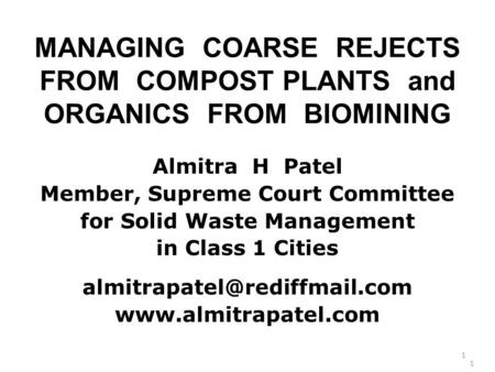 MANAGING COARSE REJECTS FROM COMPOST PLANTS and ORGANICS FROM BIOMINING Almitra H Patel Member, Supreme Court Committee for Solid Waste Management in Class.