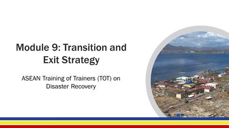 Module 9: Transition and Exit Strategy ASEAN Training of Trainers (TOT) on Disaster Recovery.