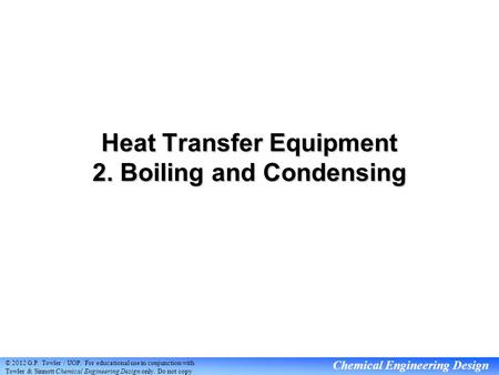 Chemical Engineering Design Heat Transfer Equipment 2. Boiling and Condensing © 2012 G.P. Towler / UOP. For educational <strong>use</strong> in <strong>conjunction</strong> with Towler.