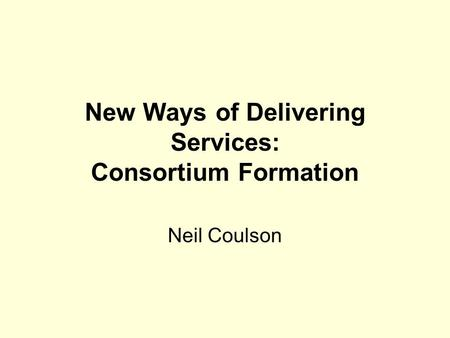 New Ways of Delivering Services: Consortium Formation Neil Coulson.