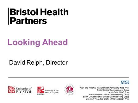 Looking Ahead David Relph, Director. Working with others in our city and city region, Bristol Health Partners exists to support efforts to improve the.