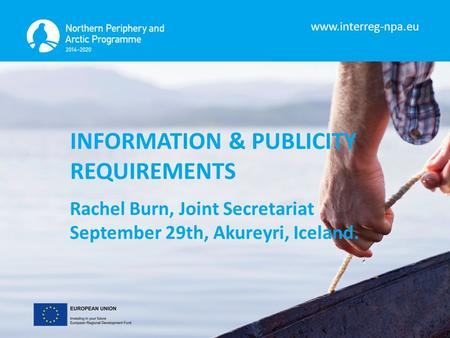 INFORMATION & PUBLICITY REQUIREMENTS Rachel Burn, Joint Secretariat September 29th, Akureyri, Iceland.