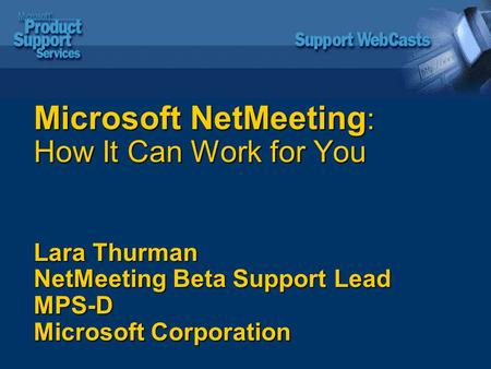 Microsoft NetMeeting : How It Can Work for You Lara Thurman NetMeeting Beta Support Lead MPS-D Microsoft Corporation.