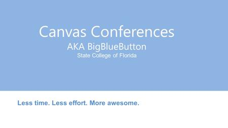 Canvas Conferences AKA BigBlueButton State College of Florida Less time. Less effort. More awesome.