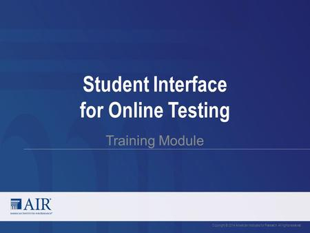 Student Interface for Online Testing Training Module Copyright © 2014 American Institutes for Research. All rights reserved.