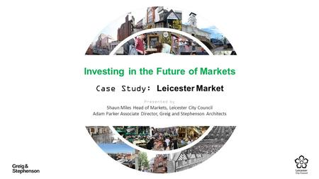 Investing in the Future of Markets Case Study: Leicester Market Presented by Shaun Miles Head of Markets, Leicester City Council Adam Parker Associate.