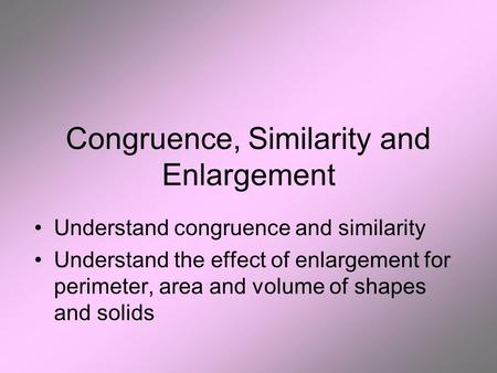 Congruence, Similarity and Enlargement Understand congruence and similarity Understand the effect of enlargement for perimeter, area and volume of shapes.