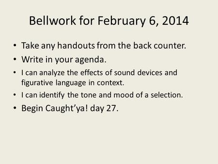 Bellwork for February 6, 2014 Take any handouts from the back counter. Write in your agenda. I can analyze the effects of sound devices and figurative.