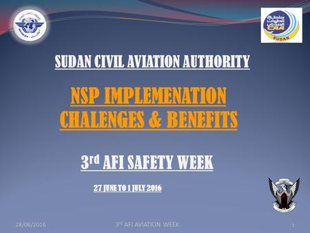 SUDAN CIVIL AVIATION AUTHORITY 1 3 rd AFI SAFETY WEEK 27 JUNE TO 1 JULY 2016 NSP IMPLEMENATION CHALENGES & BENEFITS 28/06/ rd AFI AVIATION WEEK.