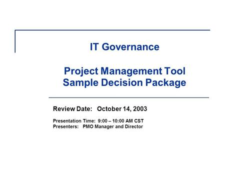 IT Governance Project Management Tool Sample Decision Package Review Date: October 14, 2003 Presentation Time: 9:00 – 10:00 AM CST Presenters: PMO Manager.
