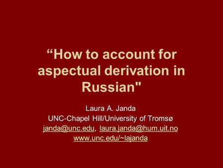 """How to account for aspectual derivation in Russian Laura A. Janda UNC-Chapel Hill/University of Tromsø"