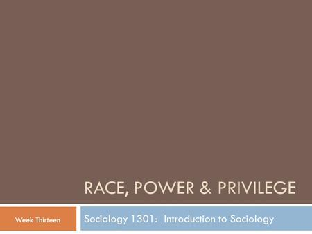 RACE, POWER & PRIVILEGE Sociology 1301: Introduction to Sociology Week Thirteen.