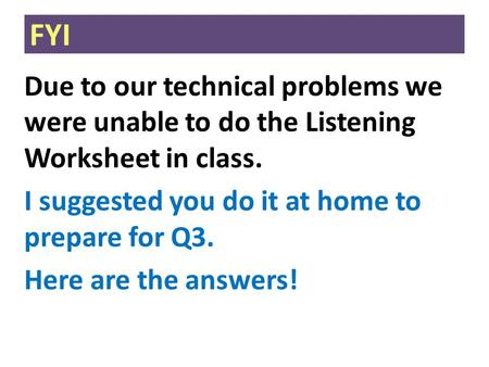 FYI Due to our technical problems we were unable to do the Listening Worksheet in class. I suggested you do it at home to prepare for Q3. Here are the.