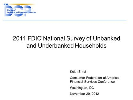 2011 FDIC National Survey of Unbanked and Underbanked Households Keith Ernst Consumer Federation of America Financial Services Conference Washington, DC.