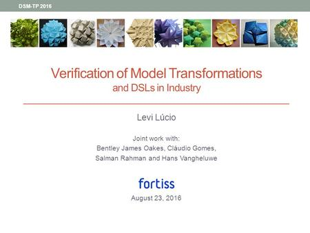 DSM-TP 2016 Verification of Model Transformations and DSLs in Industry Levi Lúcio Joint work with: Bentley James Oakes, Cláudio Gomes, Salman Rahman and.