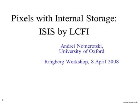 Andrei Nomerotski 1 Andrei Nomerotski, University of Oxford Ringberg Workshop, 8 April 2008 Pixels with Internal Storage: ISIS by LCFI.