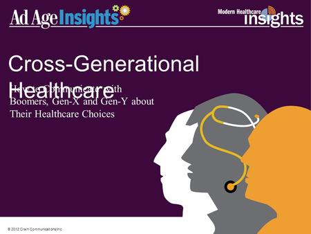 © 2012 Crain Communications Inc. Cross-Generational Healthcare How to Communicate with Boomers, Gen-X and Gen-Y about Their Healthcare Choices.