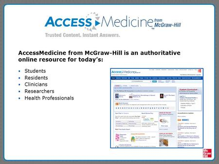 AccessMedicine from McGraw-Hill is an authoritative online resource for today's: Students Residents Clinicians Researchers Health Professionals.