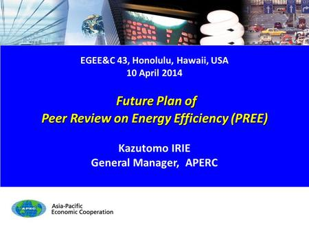 Future Plan of PREE - 1/15 EGEE&C 43, Honolulu, Hawaii, USA 10 April 2014 Future Plan of Future Plan of Peer Review on Energy Efficiency (PREE) Kazutomo.