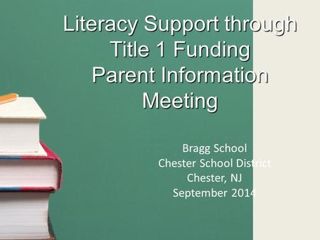 Literacy Support through Title 1 Funding Parent Information Meeting Bragg School Chester School District Chester, NJ September 2014.