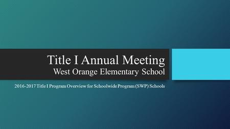 Title I Annual Meeting West Orange Elementary School Title I Program Overview for Schoolwide Program (SWP) Schools.