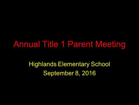 Annual Title 1 Parent Meeting Highlands Elementary School September 8, 2016.