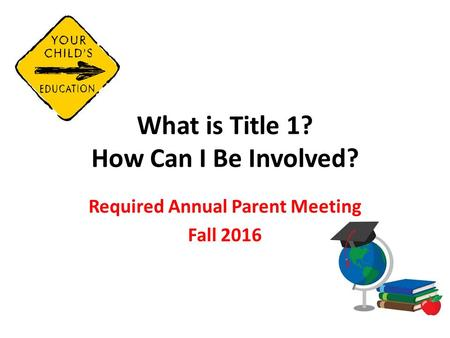 What is Title 1? How Can I Be Involved? Required Annual Parent Meeting Fall 2016.