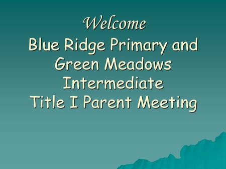 Welcome Blue Ridge Primary and Green Meadows Intermediate Title I Parent Meeting.