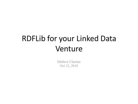RDFLib for your Linked Data Venture Mathew Cherian Oct 12, 2010.