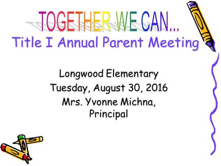 DRAFT Title I Annual Parent Meeting Longwood Elementary Tuesday, August 30, 2016 Mrs. Yvonne Michna, Principal.
