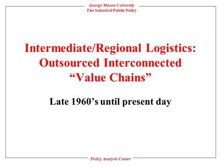 "George Mason University The School of Public Policy Policy Analysis Center Intermediate/<strong>Regional</strong> Logistics: Outsourced Interconnected ""Value Chains"" Late."