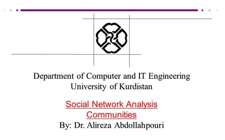 Department of Computer and IT Engineering University of Kurdistan Social Network Analysis Communities By: Dr. Alireza Abdollahpouri.