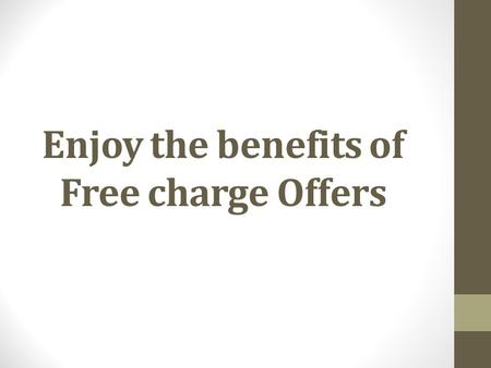 Enjoy the benefits of Free charge Offers. Mobiles have become an integral part of our lifestyle. Earlier the use of mobile started with only making calls.