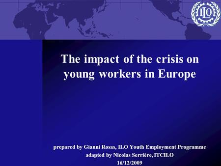 The impact of the crisis on young workers in Europe prepared by Gianni Rosas, ILO Youth Employment Programme adapted by Nicolas Serrière, ITCILO 16/12/2009.