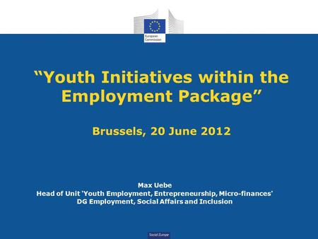 "Social Europe ""Youth Initiatives within the Employment Package"" Brussels, 20 June 2012 Max Uebe Head of Unit 'Youth Employment, Entrepreneurship, Micro-finances'"