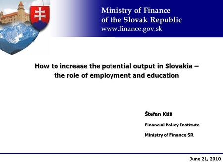 Ministry of Finance of the Slovak Republic  June 21, 2010 How to increase the potential output in Slovakia – the role of employment and.
