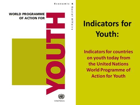 Indicators for Youth: Indicators for countries on youth today from the United Nations World Programme of Action for Youth.