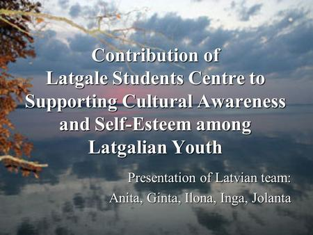 Contribution of Latgale Students Centre to Supporting Cultural Awareness and Self-Esteem among Latgalian Youth Presentation of Latvian team: Anita, Ginta,